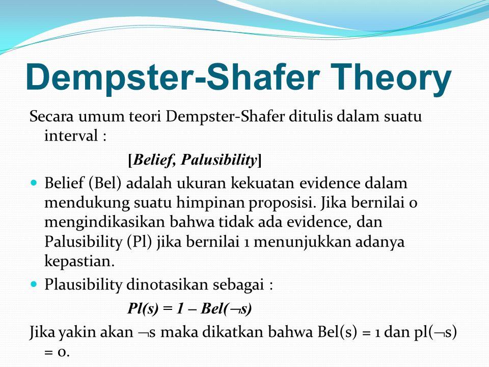 Dempster-Shafer Theory Secara umum teori Dempster-Shafer ditulis dalam suatu interval : [Belief, Palusibility] Belief (Bel) adalah ukuran kekuatan evidence dalam mendukung suatu himpinan proposisi.