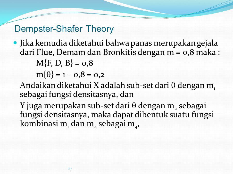 27 Dempster-Shafer Theory Jika kemudia diketahui bahwa panas merupakan gejala dari Flue, Demam dan Bronkitis dengan m = 0,8 maka : M{F, D, B} = 0,8 m{  } = 1 – 0,8 = 0,2 Andaikan diketahui X adalah sub-set dari  dengan m 1 sebagai fungsi densitasnya, dan Y juga merupakan sub-set dari  dengan m 2 sebagai fungsi densitasnya, maka dapat dibentuk suatu fungsi kombinasi m 1 dan m 2 sebagai m 3,