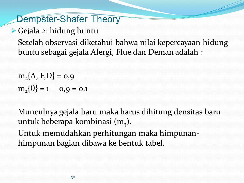 30 Dempster-Shafer Theory  Gejala 2: hidung buntu Setelah observasi diketahui bahwa nilai kepercayaan hidung buntu sebagai gejala Alergi, Flue dan Deman adalah : m 2 {A, F,D} = 0,9 m 2 {  } = 1 – 0,9 = 0,1 Munculnya gejala baru maka harus dihitung densitas baru untuk beberapa kombinasi (m 3 ).