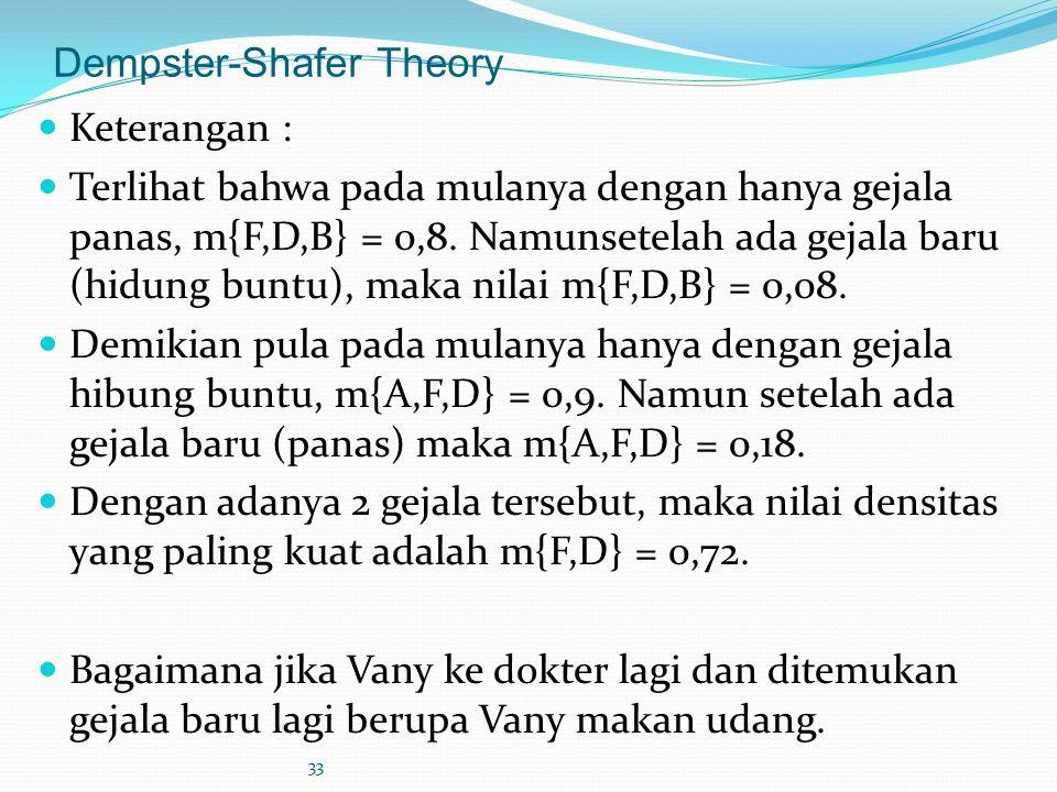 33 Dempster-Shafer Theory Keterangan : Terlihat bahwa pada mulanya dengan hanya gejala panas, m{F,D,B} = 0,8. Namunsetelah ada gejala baru (hidung bun