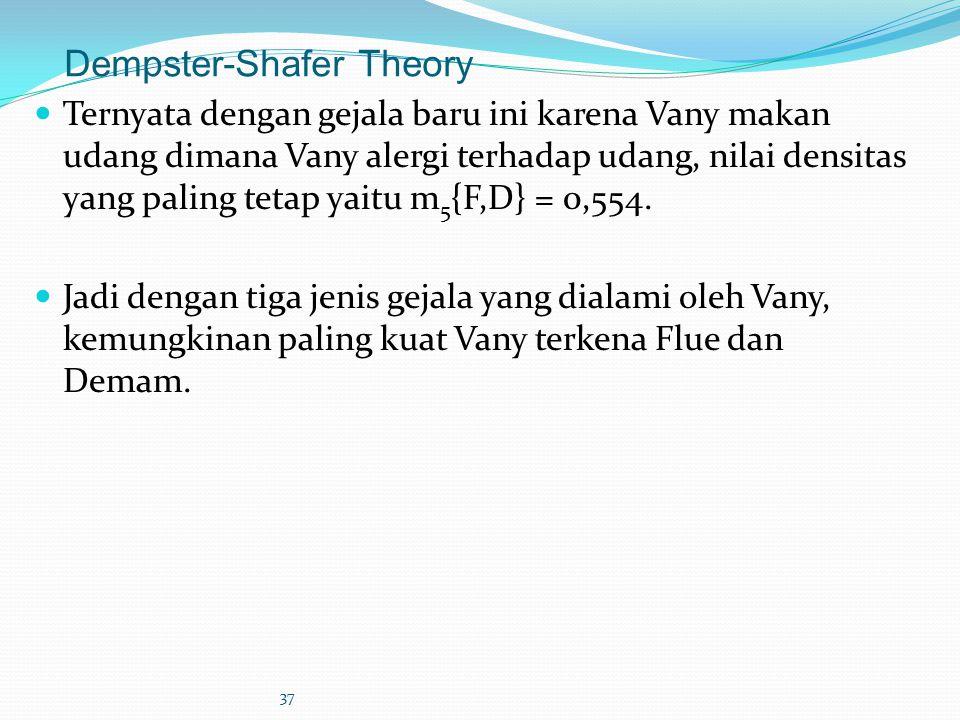 37 Dempster-Shafer Theory Ternyata dengan gejala baru ini karena Vany makan udang dimana Vany alergi terhadap udang, nilai densitas yang paling tetap yaitu m 5 {F,D} = 0,554.