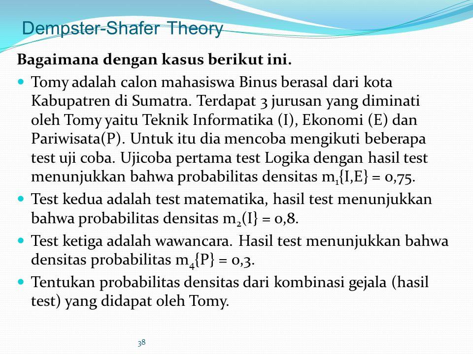 38 Dempster-Shafer Theory Bagaimana dengan kasus berikut ini. Tomy adalah calon mahasiswa Binus berasal dari kota Kabupatren di Sumatra. Terdapat 3 ju