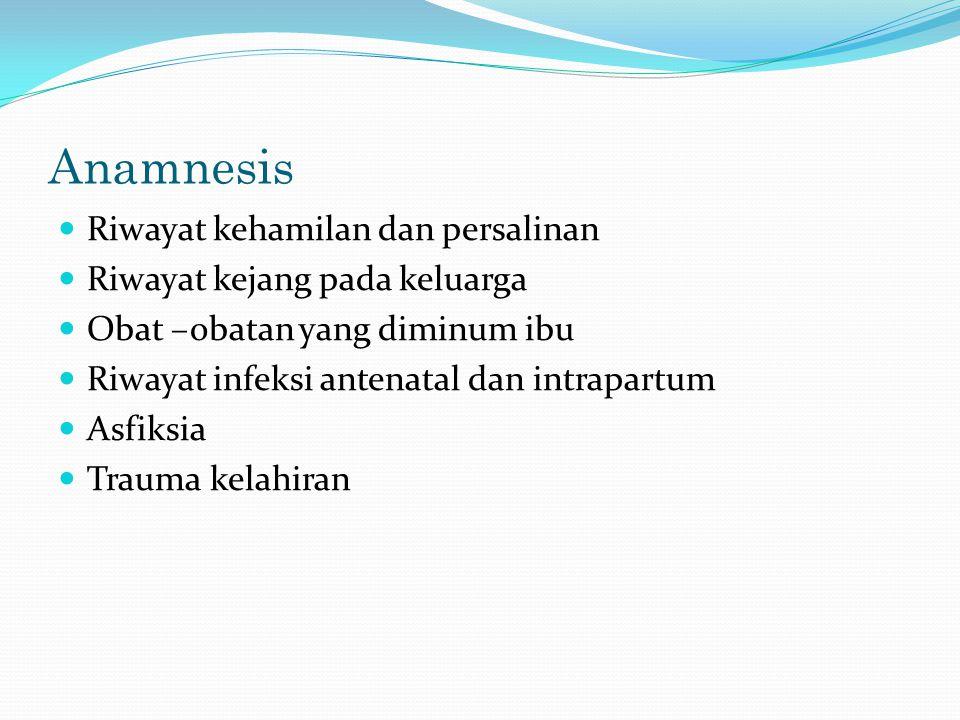 Anamnesis Riwayat kehamilan dan persalinan Riwayat kejang pada keluarga Obat –obatan yang diminum ibu Riwayat infeksi antenatal dan intrapartum Asfiks