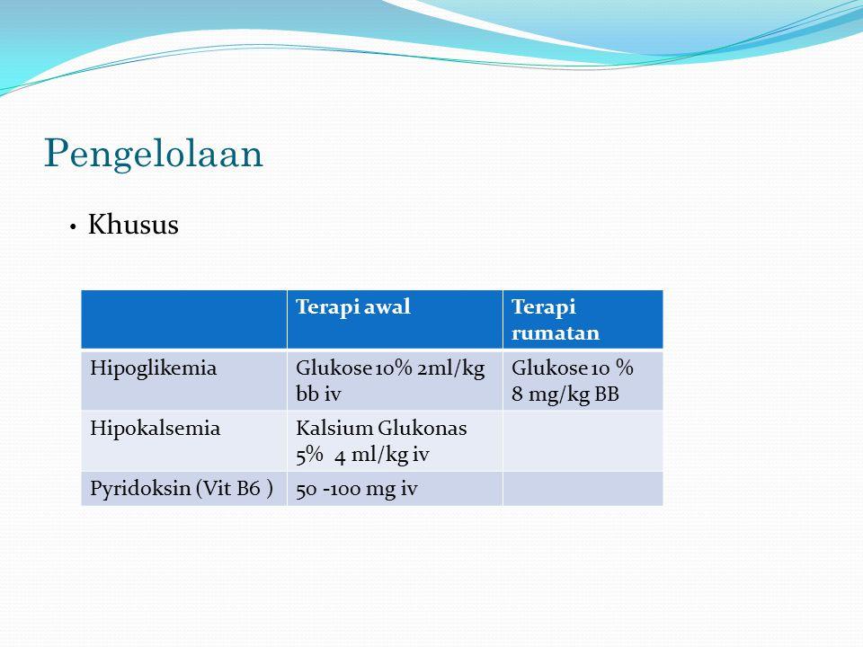 Pengelolaan Terapi awalTerapi rumatan HipoglikemiaGlukose 10% 2ml/kg bb iv Glukose 10 % 8 mg/kg BB HipokalsemiaKalsium Glukonas 5% 4 ml/kg iv Pyridoksin (Vit B6 )50 -100 mg iv Khusus