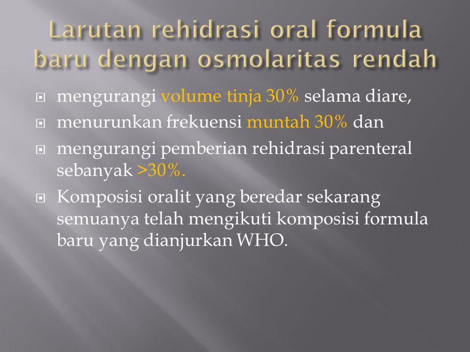  mengurangi volume tinja 30% selama diare,  menurunkan frekuensi muntah 30% dan  mengurangi pemberian rehidrasi parenteral sebanyak >30%.  Komposi