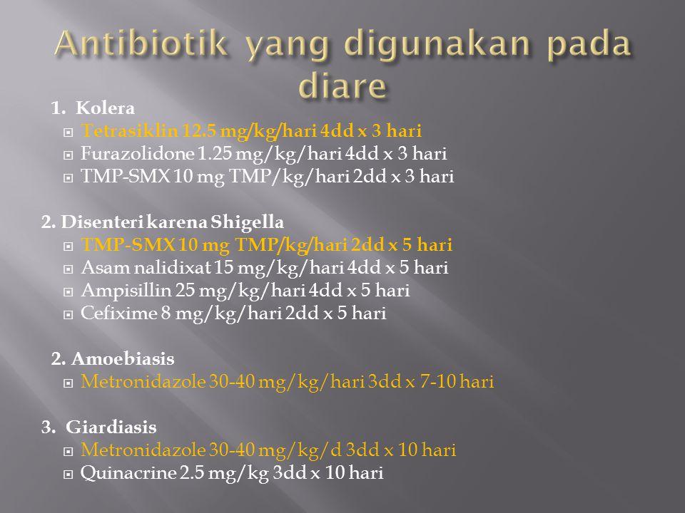 1. Kolera  Tetrasiklin 12.5 mg/kg/hari 4dd x 3 hari  Furazolidone 1.25 mg/kg/hari 4dd x 3 hari  TMP-SMX 10 mg TMP/kg/hari 2dd x 3 hari 2. Disenteri