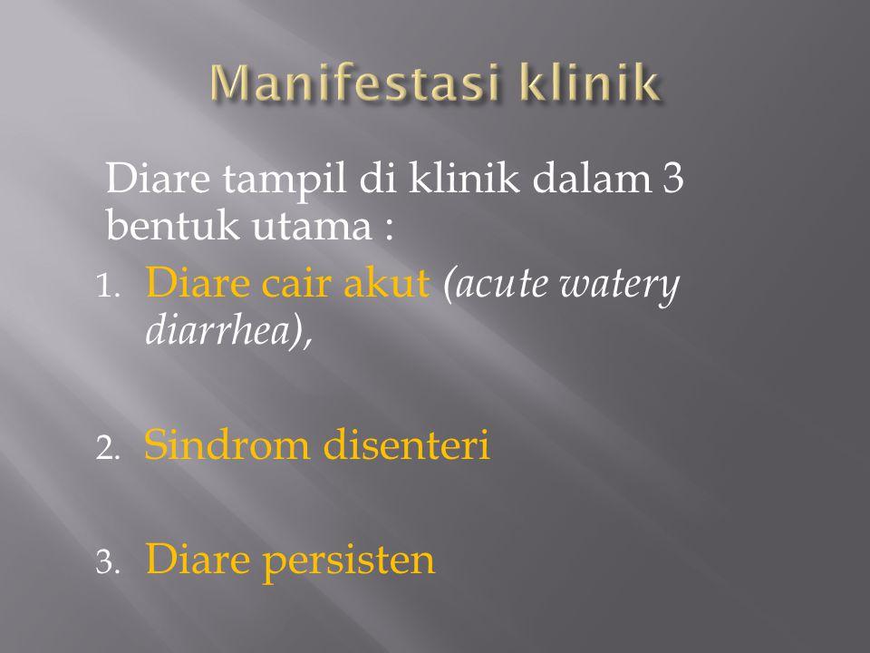 Diare tampil di klinik dalam 3 bentuk utama : 1. Diare cair akut (acute watery diarrhea), 2. Sindrom disenteri 3. Diare persisten