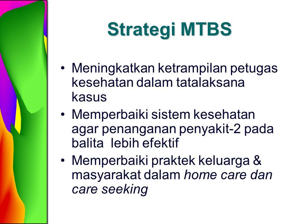 Strategi MTBS Meningkatkan ketrampilan petugas kesehatan dalam tatalaksana kasus Memperbaiki sistem kesehatan agar penanganan penyakit-2 pada balita l