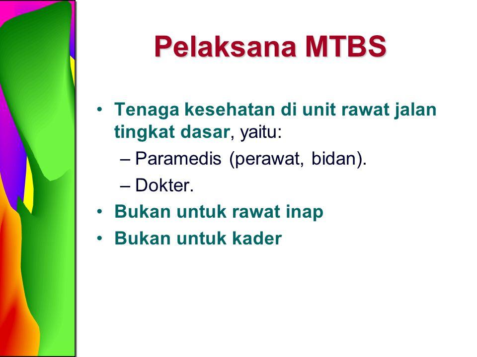 Pelaksana MTBS Tenaga kesehatan di unit rawat jalan tingkat dasar, yaitu: –Paramedis (perawat, bidan). –Dokter. Bukan untuk rawat inap Bukan untuk kad