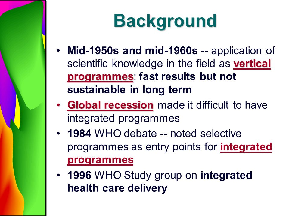 Background vertical programmesMid-1950s and mid-1960s -- application of scientific knowledge in the field as vertical programmes: fast results but not sustainable in long term Global recessionGlobal recession made it difficult to have integrated programmes 1984 WHO debate -- noted selective programmes as entry points for integrated programmes 1996 WHO Study group on integrated health care delivery