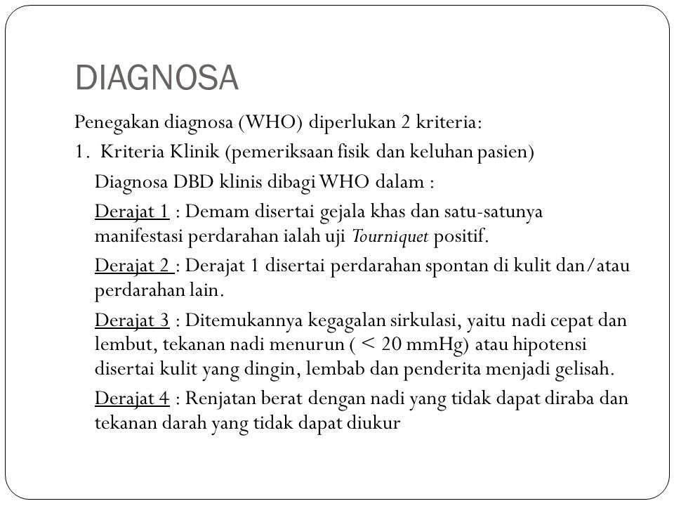DIAGNOSA Penegakan diagnosa (WHO) diperlukan 2 kriteria: 1. Kriteria Klinik (pemeriksaan fisik dan keluhan pasien) Diagnosa DBD klinis dibagi WHO dala
