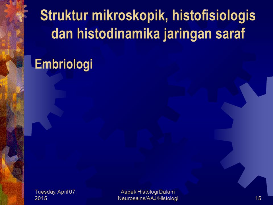 Tuesday, April 07, 2015 Aspek Histologi Dalam Neurosains/AAJ/Histologi15 Embriologi Struktur mikroskopik, histofisiologis dan histodinamika jaringan s