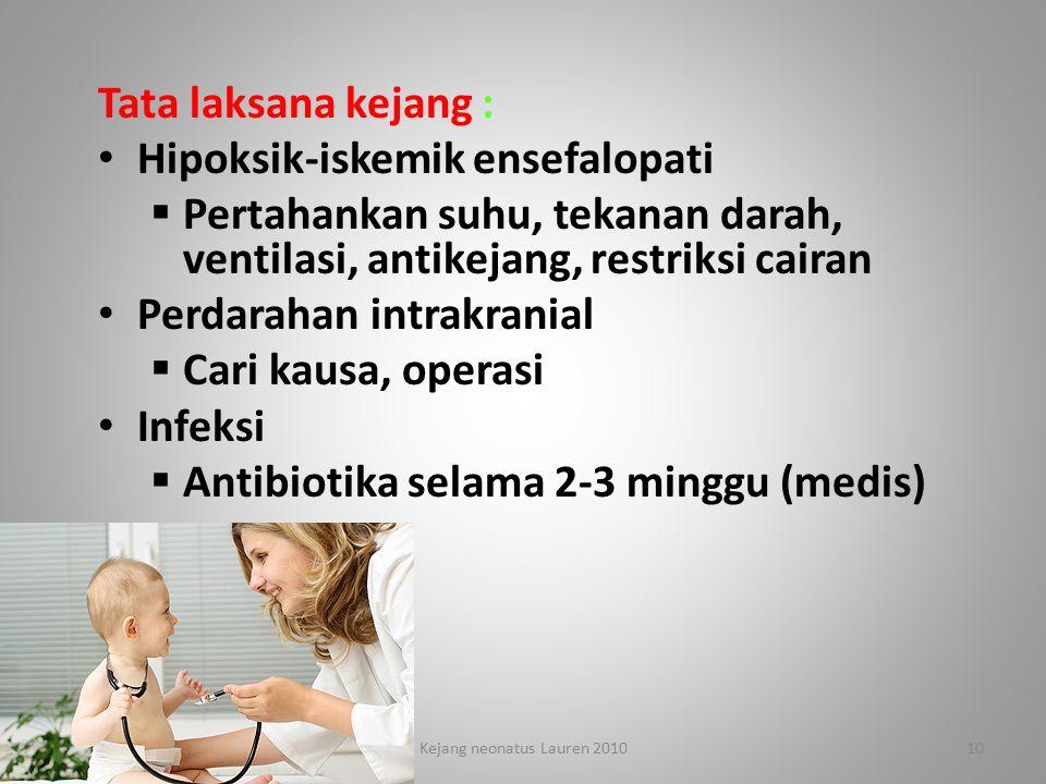 Tata laksana kejang : Hipoksik-iskemik ensefalopati  Pertahankan suhu, tekanan darah, ventilasi, antikejang, restriksi cairan Perdarahan intrakranial  Cari kausa, operasi Infeksi  Antibiotika selama 2-3 minggu (medis) 4/7/201510Kejang neonatus Lauren 2010