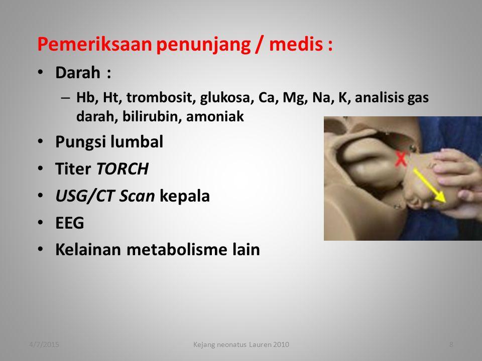 Pemeriksaan penunjang / medis : Darah : – Hb, Ht, trombosit, glukosa, Ca, Mg, Na, K, analisis gas darah, bilirubin, amoniak Pungsi lumbal Titer TORCH USG/CT Scan kepala EEG Kelainan metabolisme lain 4/7/20158Kejang neonatus Lauren 2010