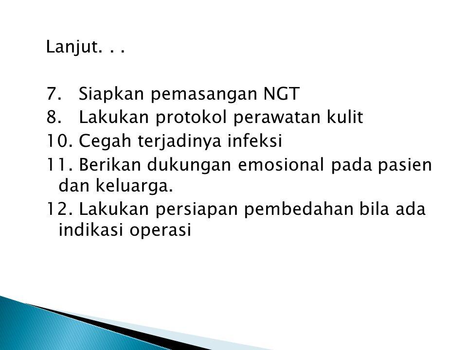 Lanjut... 7. Siapkan pemasangan NGT 8. Lakukan protokol perawatan kulit 10. Cegah terjadinya infeksi 11. Berikan dukungan emosional pada pasien dan ke