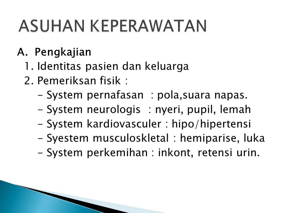 A. Pengkajian 1. Identitas pasien dan keluarga 2. Pemeriksan fisik : - System pernafasan : pola,suara napas. - System neurologis : nyeri, pupil, lemah