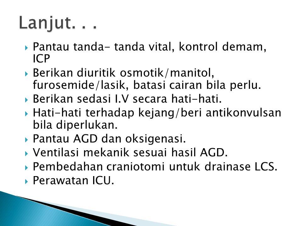  Pantau tanda- tanda vital, kontrol demam, ICP  Berikan diuritik osmotik/manitol, furosemide/lasik, batasi cairan bila perlu.  Berikan sedasi I.V s