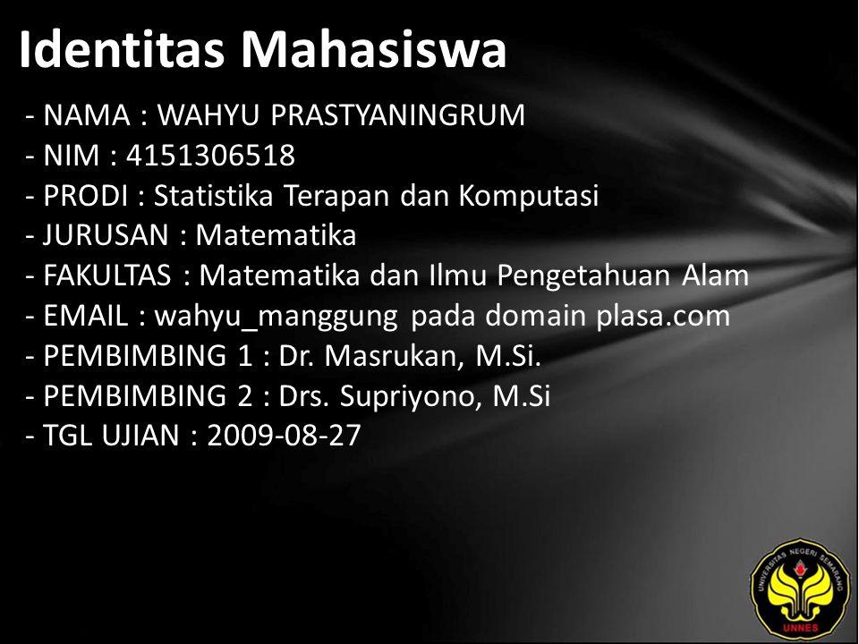 Identitas Mahasiswa - NAMA : WAHYU PRASTYANINGRUM - NIM : 4151306518 - PRODI : Statistika Terapan dan Komputasi - JURUSAN : Matematika - FAKULTAS : Matematika dan Ilmu Pengetahuan Alam - EMAIL : wahyu_manggung pada domain plasa.com - PEMBIMBING 1 : Dr.