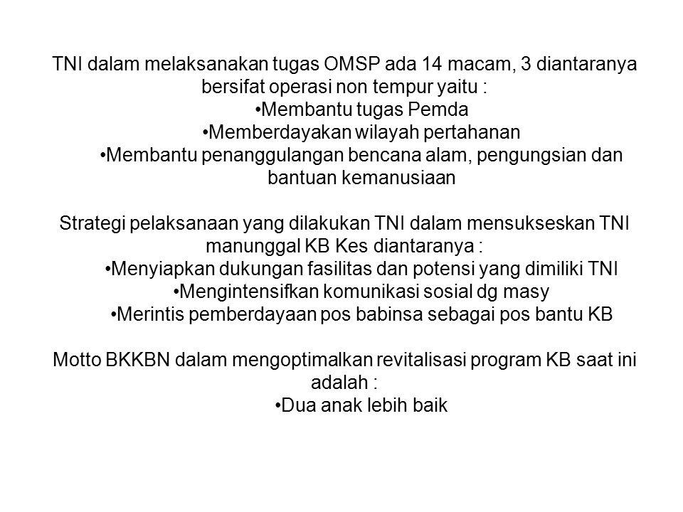 TNI dalam melaksanakan tugas OMSP ada 14 macam, 3 diantaranya bersifat operasi non tempur yaitu : Membantu tugas Pemda Memberdayakan wilayah pertahanan Membantu penanggulangan bencana alam, pengungsian dan bantuan kemanusiaan Strategi pelaksanaan yang dilakukan TNI dalam mensukseskan TNI manunggal KB Kes diantaranya : Menyiapkan dukungan fasilitas dan potensi yang dimiliki TNI Mengintensifkan komunikasi sosial dg masy Merintis pemberdayaan pos babinsa sebagai pos bantu KB Motto BKKBN dalam mengoptimalkan revitalisasi program KB saat ini adalah : Dua anak lebih baik