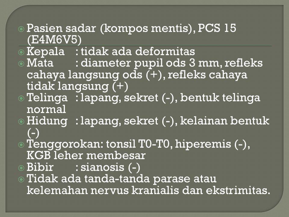  Pasien sadar (kompos mentis), PCS 15 (E4M6V5)  Kepala: tidak ada deformitas  Mata: diameter pupil ods 3 mm, refleks cahaya langsung ods (+), refle