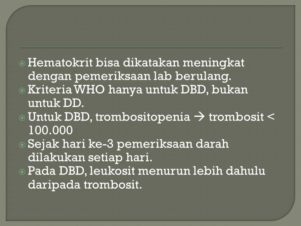  Hematokrit bisa dikatakan meningkat dengan pemeriksaan lab berulang.  Kriteria WHO hanya untuk DBD, bukan untuk DD.  Untuk DBD, trombositopenia 