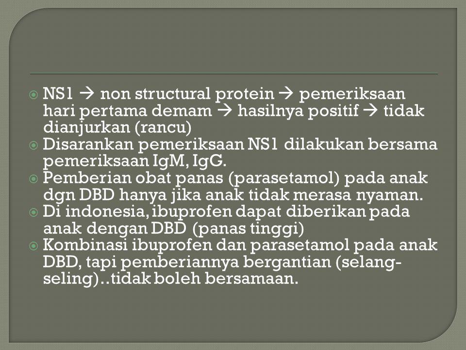  NS1  non structural protein  pemeriksaan hari pertama demam  hasilnya positif  tidak dianjurkan (rancu)  Disarankan pemeriksaan NS1 dilakukan b