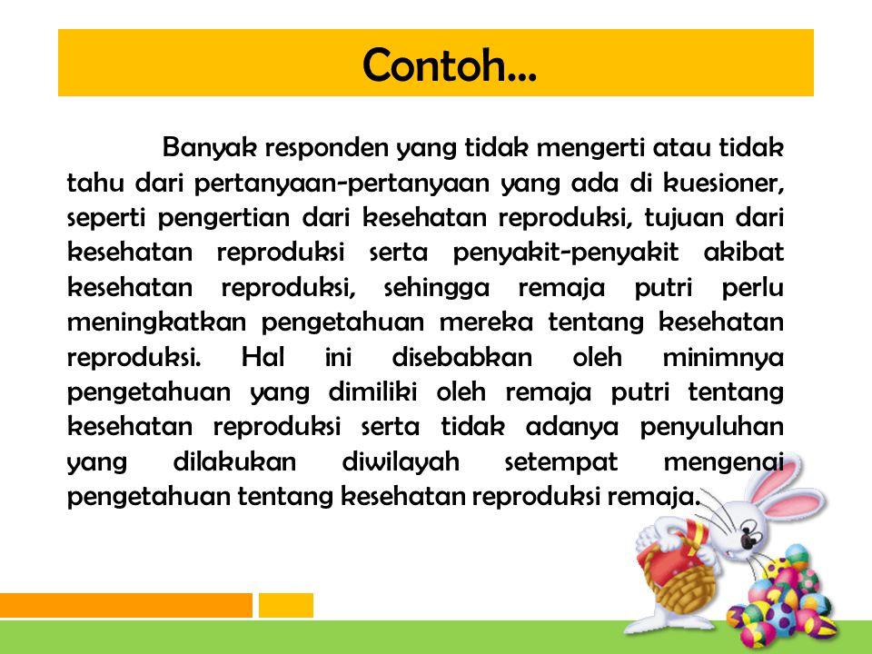 Contoh… Data SKKRI (Survei Kesehatan Reproduksi Remaja Indonesia) tahun 2007 menyatakan bahwa pengetahuan kesehatan reproduksi remaja masih rendah.