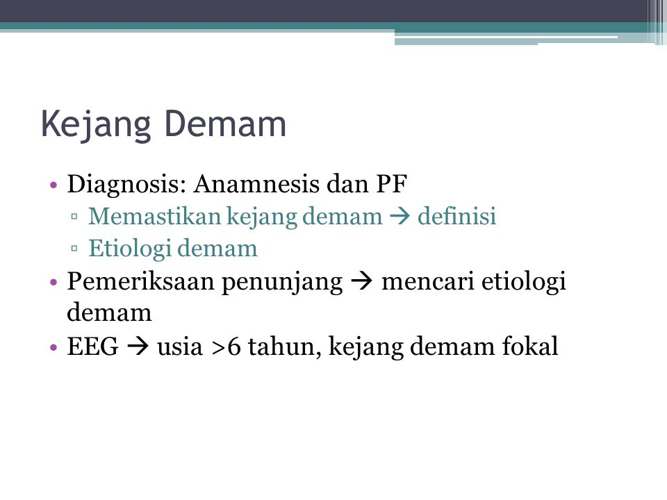 Kejang Demam Diagnosis: Anamnesis dan PF ▫Memastikan kejang demam  definisi ▫Etiologi demam Pemeriksaan penunjang  mencari etiologi demam EEG  usia