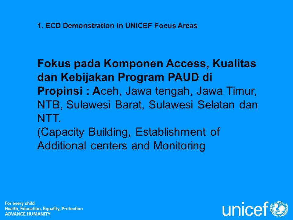 1. ECD Demonstration in UNICEF Focus Areas Fokus pada Komponen Access, Kualitas dan Kebijakan Program PAUD di Propinsi : Aceh, Jawa tengah, Jawa Timur