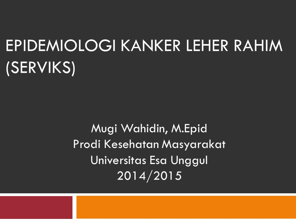 EPIDEMIOLOGI KANKER LEHER RAHIM (SERVIKS) Mugi Wahidin, M.Epid Prodi Kesehatan Masyarakat Universitas Esa Unggul 2014/2015