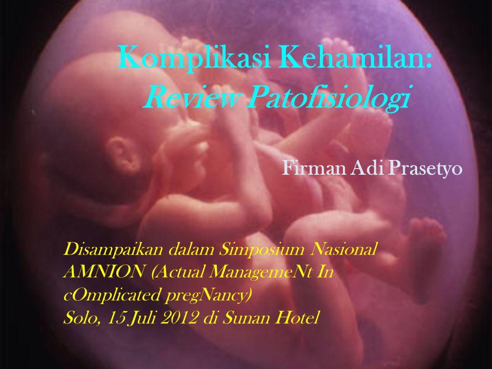 Komplikasi Kehamilan: Review Patofisiologi Firman Adi Prasetyo Disampaikan dalam Simposium Nasional AMNION (Actual ManagemeNt In cOmplicated pregNancy