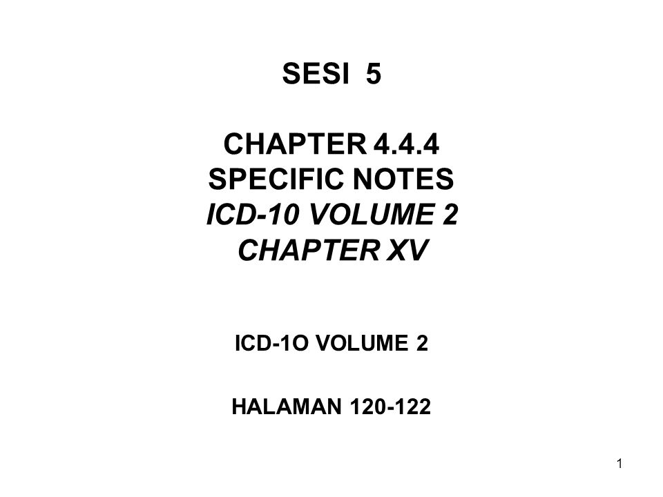1 SESI 5 CHAPTER 4.4.4 SPECIFIC NOTES ICD-10 VOLUME 2 CHAPTER XV ICD-1O VOLUME 2 HALAMAN 120-122