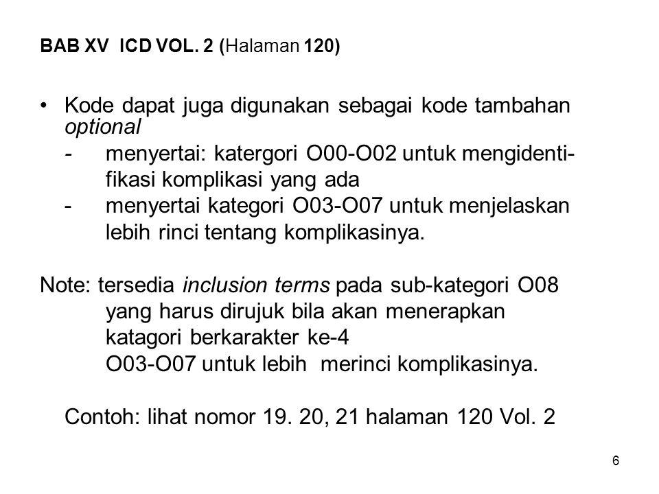 6 BAB XV ICD VOL. 2 (Halaman 120) Kode dapat juga digunakan sebagai kode tambahan optional -menyertai: katergori O00-O02 untuk mengidenti- fikasi komp