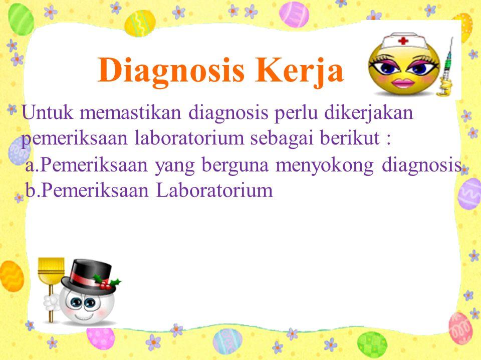 Diagnosis Kerja Untuk memastikan diagnosis perlu dikerjakan pemeriksaan laboratorium sebagai berikut : a.Pemeriksaan yang berguna menyokong diagnosis b.Pemeriksaan Laboratorium