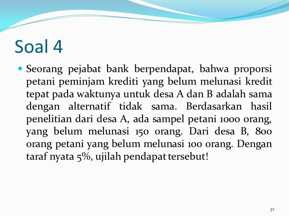 Soal 4 Seorang pejabat bank berpendapat, bahwa proporsi petani peminjam krediti yang belum melunasi kredit tepat pada waktunya untuk desa A dan B adal