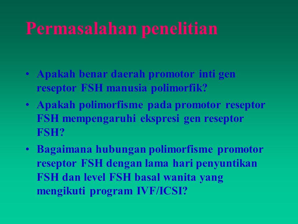 Permasalahan penelitian Apakah benar daerah promotor inti gen reseptor FSH manusia polimorfik? Apakah polimorfisme pada promotor reseptor FSH mempenga