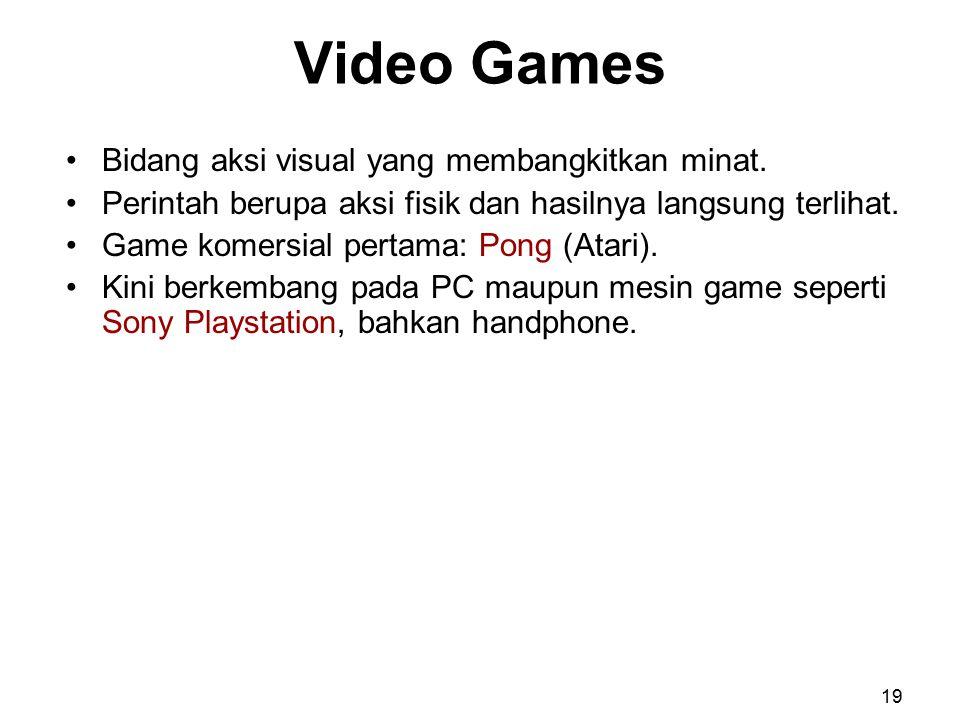 Video Games Bidang aksi visual yang membangkitkan minat. Perintah berupa aksi fisik dan hasilnya langsung terlihat. Game komersial pertama: Pong (Atar