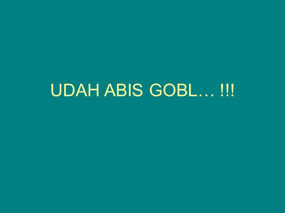 UDAH ABIS GOBL… !!!