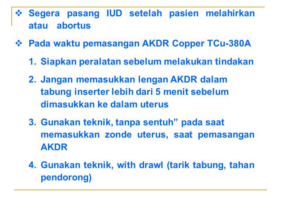  Segera pasang IUD setelah pasien melahirkan atau abortus  Pada waktu pemasangan AKDR Copper TCu-380A 1.Siapkan peralatan sebelum melakukan tindakan