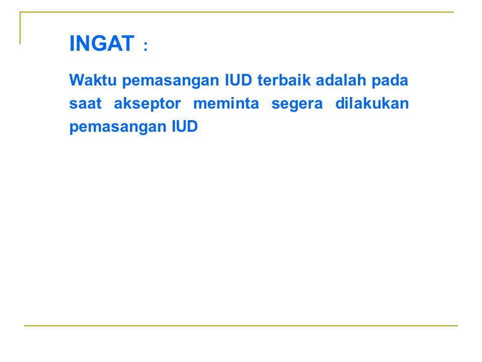 INGAT : Waktu pemasangan IUD terbaik adalah pada saat akseptor meminta segera dilakukan pemasangan IUD