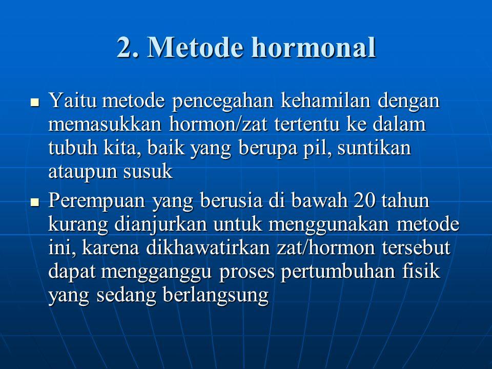 2. Metode hormonal Yaitu metode pencegahan kehamilan dengan memasukkan hormon/zat tertentu ke dalam tubuh kita, baik yang berupa pil, suntikan ataupun