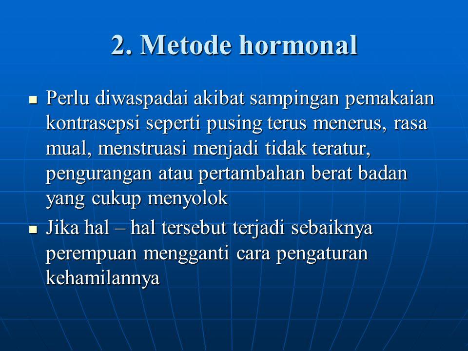 2. Metode hormonal Perlu diwaspadai akibat sampingan pemakaian kontrasepsi seperti pusing terus menerus, rasa mual, menstruasi menjadi tidak teratur,