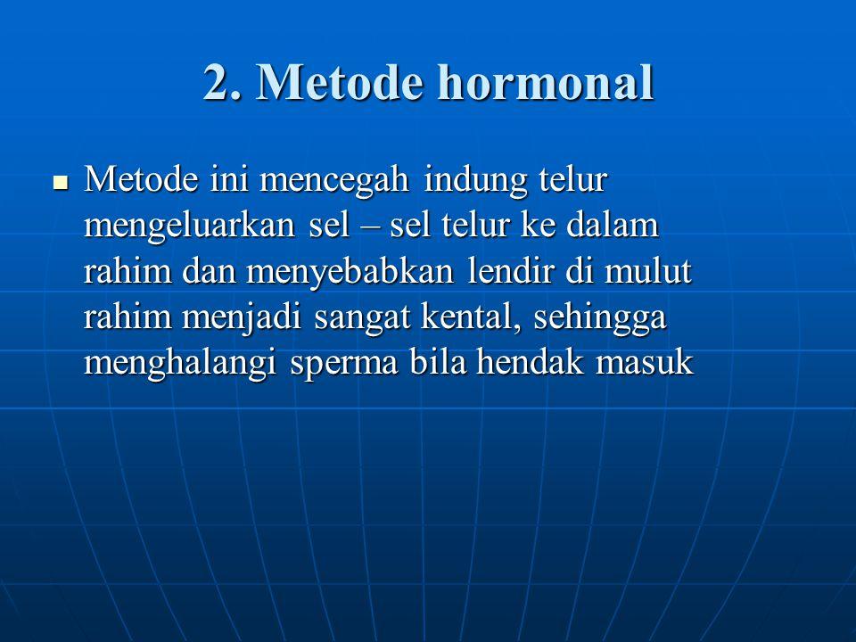 2. Metode hormonal Metode ini mencegah indung telur mengeluarkan sel – sel telur ke dalam rahim dan menyebabkan lendir di mulut rahim menjadi sangat k