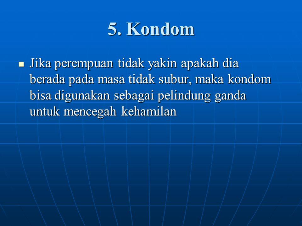 5. Kondom Jika perempuan tidak yakin apakah dia berada pada masa tidak subur, maka kondom bisa digunakan sebagai pelindung ganda untuk mencegah kehami