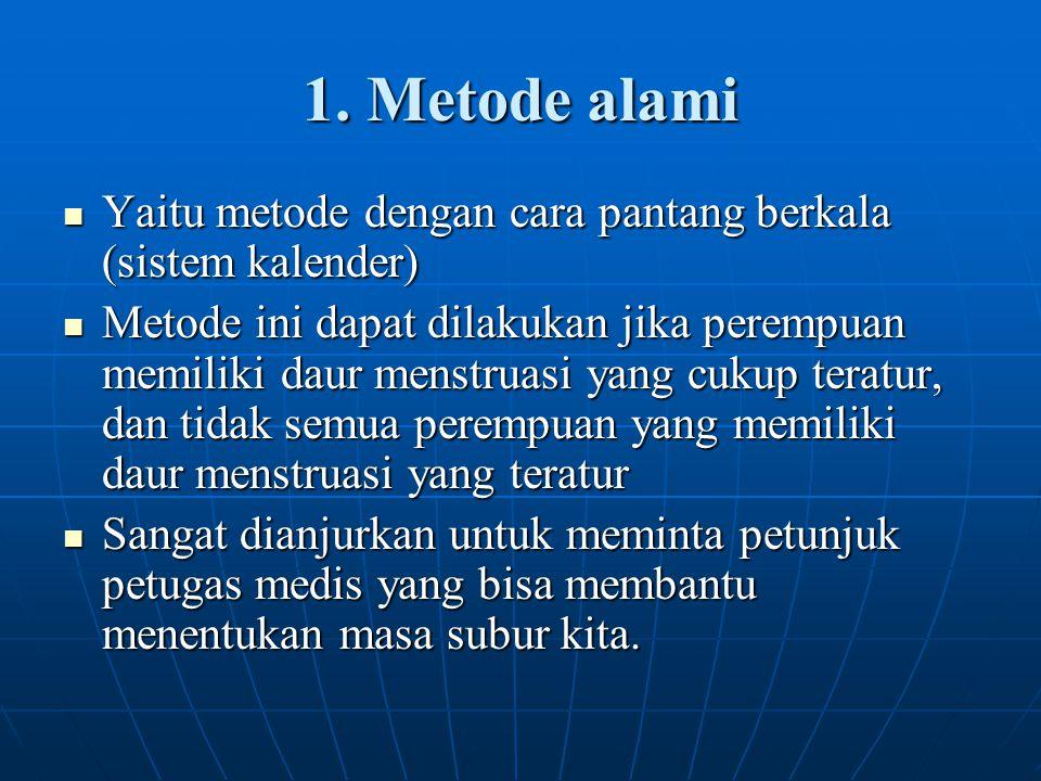1. Metode alami Yaitu metode dengan cara pantang berkala (sistem kalender) Yaitu metode dengan cara pantang berkala (sistem kalender) Metode ini dapat