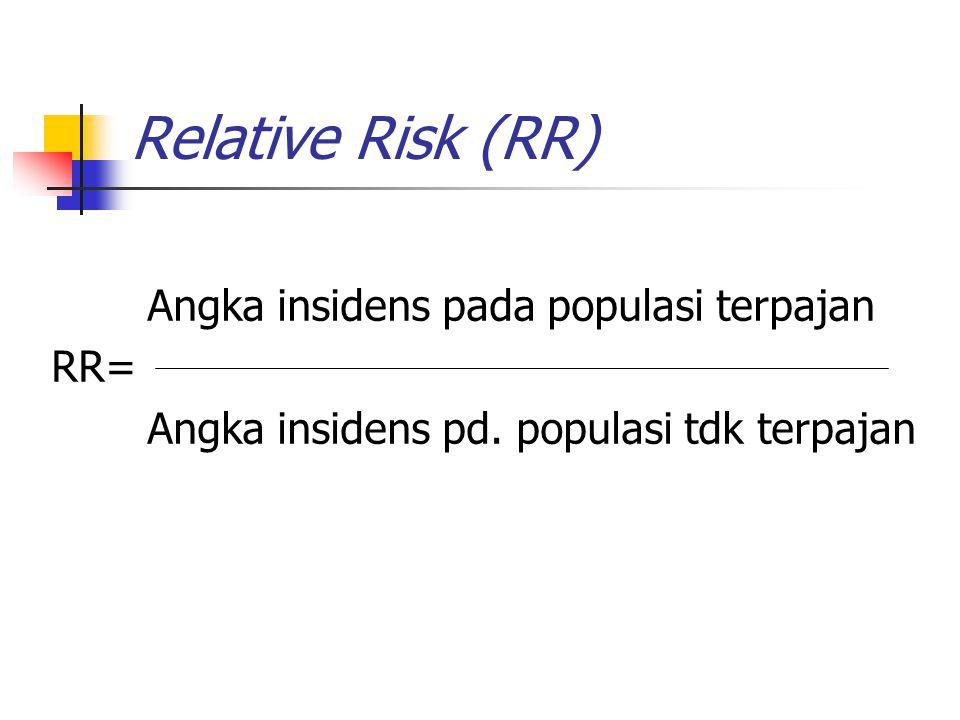 RELATIVE RISK Sebagai indikator pada penelitian kohort/prospektif Untuk menunjukkan rasio angka insidens dari populasi terpajan dan tidak terpajan faktor resiko