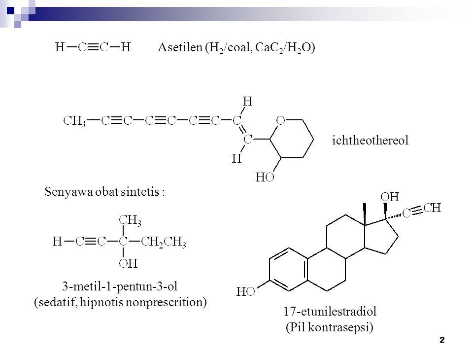 2 Asetilen (H 2 /coal, CaC 2 /H 2 O) ichtheothereol Senyawa obat sintetis : 3-metil-1-pentun-3-ol (sedatif, hipnotis nonprescrition) 17-etunilestradiol (Pil kontrasepsi)
