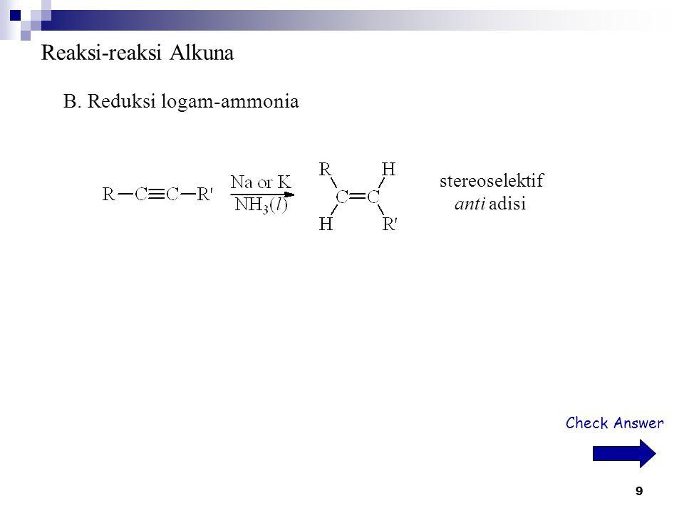 9 Reaksi-reaksi Alkuna B. Reduksi logam-ammonia stereoselektif anti adisi Check Answer