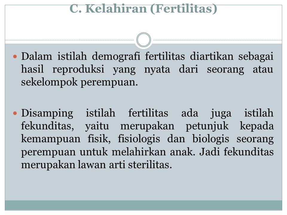 C. Kelahiran (Fertilitas) Dalam istilah demografi fertilitas diartikan sebagai hasil reproduksi yang nyata dari seorang atau sekelompok perempuan. Dis