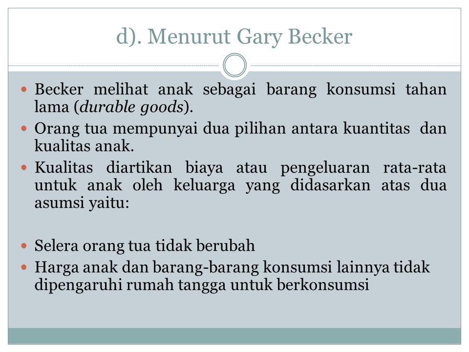 d). Menurut Gary Becker Becker melihat anak sebagai barang konsumsi tahan lama (durable goods). Orang tua mempunyai dua pilihan antara kuantitas dan k